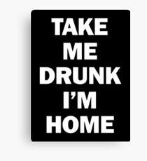 Take Me Drunk I'm Home Canvas Print