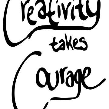 Creativity Takes Courage (black text) by chaoticginger