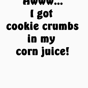 Awww... I got cookie crumbs in my corn juice! by Rattlingmurdock