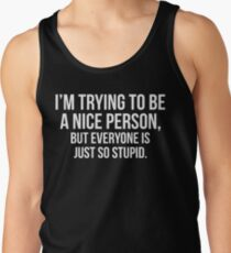 I'm Trying To Be A Nice Person, But Everyone Is Just So Stupid Tank Top