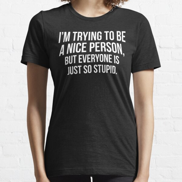 I'm Trying To Be A Nice Person, But Everyone Is Just So Stupid Essential T-Shirt