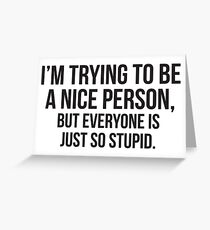 I'm Trying To Be A Nice Person, But Everyone Is Just So Stupid Greeting Card