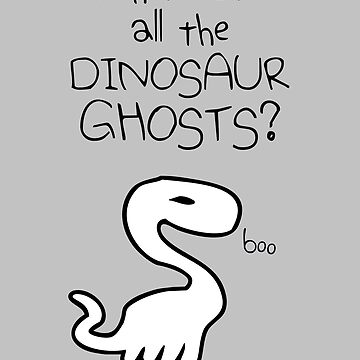 Where Are All The Dinosaur Ghosts? by jezkemp