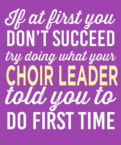 IF AT FIRST YOU DON'T SUCCEED TRY DOING IT THE CHOIR LEADER TOLD YOU TO
