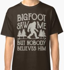 Bigfoot Saw Me But Nobody Believes Him T Shirt - Funny Tee Classic T-Shirt