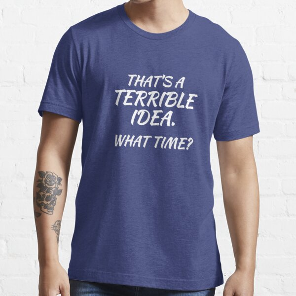 That's A Terrible Idea. What Time? Funny T Shirt Essential T-Shirt