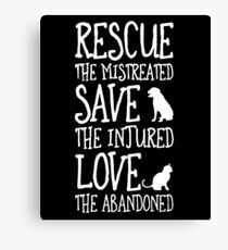 RESCUE THE MISTREATED SAVE THE INJURED LOVE THE ABANDONED Canvas Print