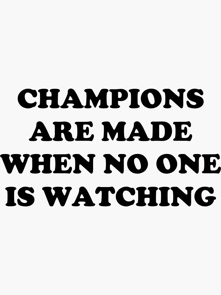 CHAMPIONS ARE MADE WHEN NO ONE IS WATCHING by runningharmony