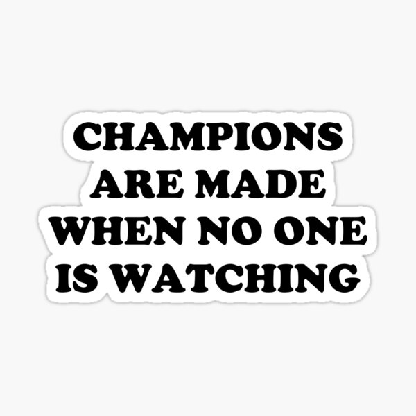 CHAMPIONS ARE MADE WHEN NO ONE IS WATCHING Sticker