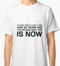 The Best Time To Plant A Tree Was 20 Years Ago. The Second Best Time Is Now. Classic T-Shirt
