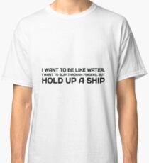 I Want To Be Like Water. I Want To Slip Through Fingers, But Hold Up A Ship. Classic T-Shirt