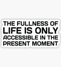 The Fullness Of Life Is Only Accessible In The Present Moment. Sticker