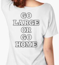 GO LARGE OR GO HOME Women's Relaxed Fit T-Shirt