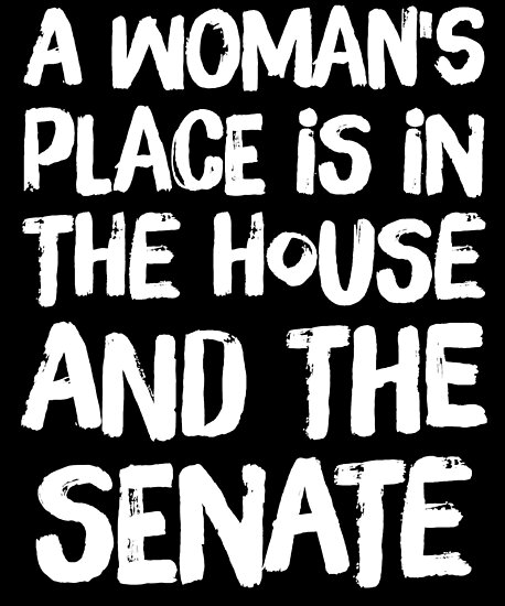 Quot A Woman S Place Is In The House And The Senate Funny