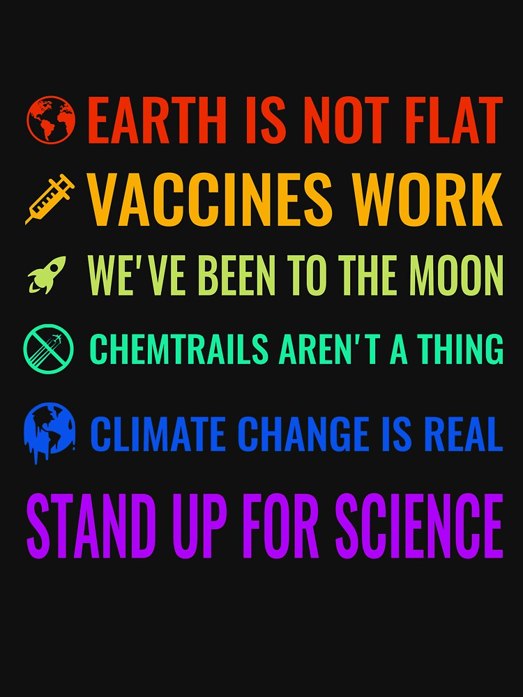 Earth is not flat! Vaccines work! We've been to the moon! Chemtrails aren't a thing! Climate change is real! Stand up for science! by simbamerch