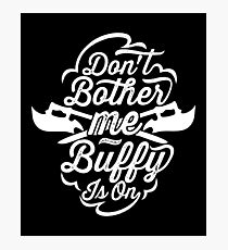 Don't Bother Me - Buffy Is On Photographic Print