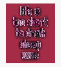 DRINK, WINE, LIFE IS TOO SHORT TO DRINK CHEAP WINE Photographic Print