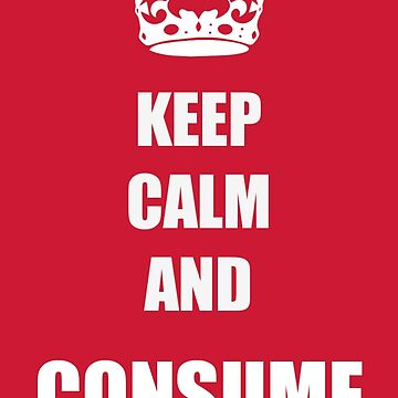 Keep Calm and Consume by ruhanation
