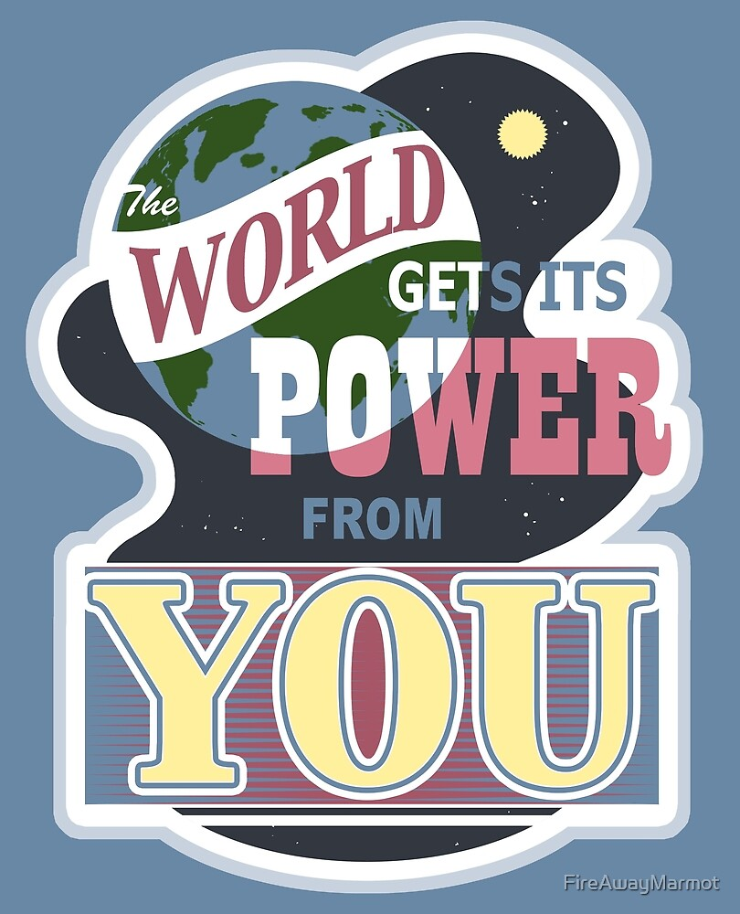 The World Gets its Power From You by FireAwayMarmot