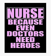 Nurses Because Even Doctors Need Super Heroes Photographic Print