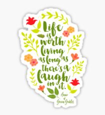 Life is worth living as long as there's a laugh in it. - Anne of Green Gables Sticker