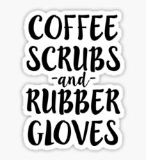 Coffee Scrubs and Rubber Gloves Funny Nurse Shirt Sticker
