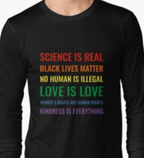 Science is real! Black lives matter! No human is illegal! Love is love! Women's rights are human rights! Kindness is everything! Shirt Long Sleeve T-Shirt