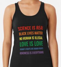 Science is real! Black lives matter! No human is illegal! Love is love! Women's rights are human rights! Kindness is everything! Shirt Racerback Tank Top