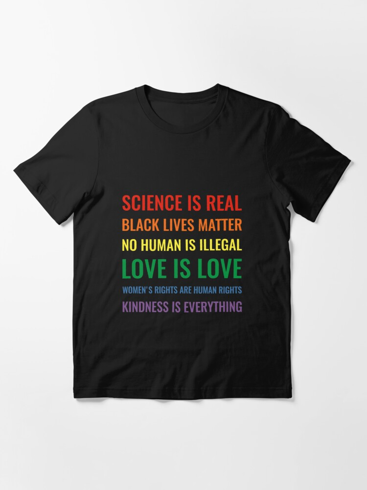 Alternate view of Science is real! Black lives matter! No human is illegal! Love is love! Women's rights are human rights! Kindness is everything! Shirt Essential T-Shirt