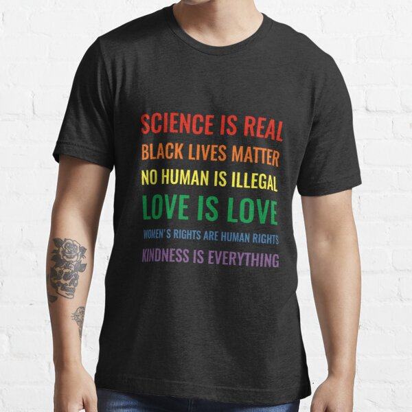 Science is real! Black lives matter! No human is illegal! Love is love! Women's rights are human rights! Kindness is everything! Shirt Essential T-Shirt