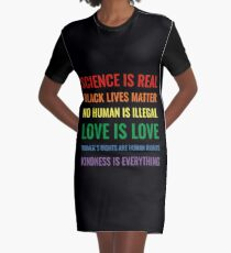 Science is real! Black lives matter! No human is illegal! Love is love! Women's rights are human rights! Kindness is everything! Shirt Graphic T-Shirt Dress