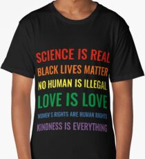 Science is real! Black lives matter! No human is illegal! Love is love! Women's rights are human rights! Kindness is everything! Shirt Long T-Shirt