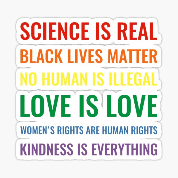 Science is real! Black lives matter! No human is illegal! Love is love! Women's rights are human rights! Kindness is everything! Shirt Sticker