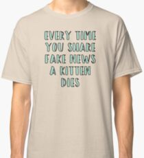 Every Time You Share Fake News a Kitten Dies Classic T-Shirt