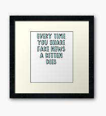 Every Time You Share Fake News a Kitten Dies Framed Print