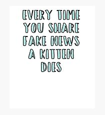 Every Time You Share Fake News a Kitten Dies Photographic Print