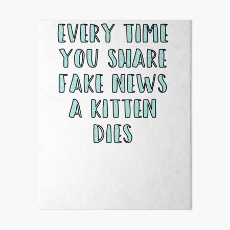 Every Time You Share Fake News a Kitten Dies Art Board Print