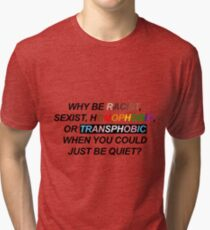 WHY BE RACIST, SEXIST, HOMOPHOBIC, OR TRANSPHOBIC WHEN YOU COULD JUST BE QUIET? Tri-blend T-Shirt