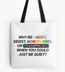 WHY BE RACIST, SEXIST, HOMOPHOBIC, OR TRANSPHOBIC WHEN YOU COULD JUST BE QUIET? Tote Bag