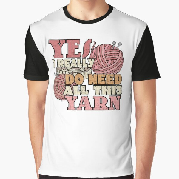Yes I Really Do Need All This Yarn Funny Knitting Crochet Graphic T-Shirt