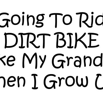 Im Going To Ride A Dirt Bike Like My Grandpa When I Grow Up by Gear4Gearheads