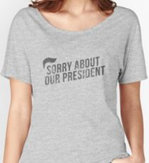 Sorry about our president  Women's Relaxed Fit T-Shirt
