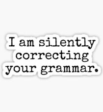 I am silently correcting your grammar. Sticker