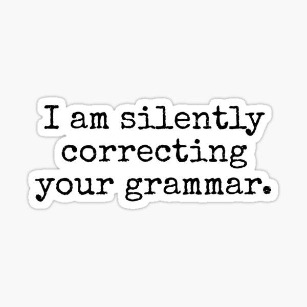 I am silently correcting your grammar. Sticker
