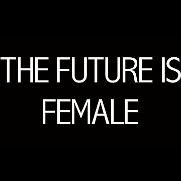 The Future Is Female by itsmesarahe