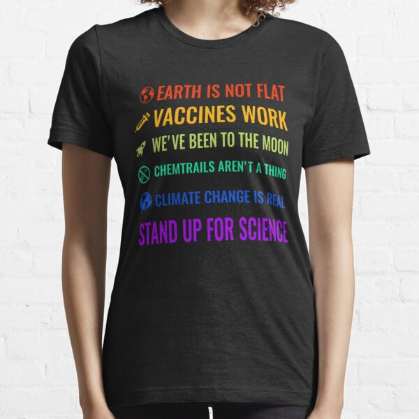 Earth is not flat! Vaccines work! We've been to the moon! Chemtrails aren't a thing! Climate change is real! Stand up for science! Essential T-Shirt