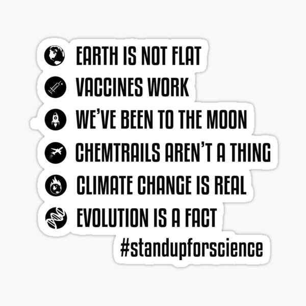 Earth is not flat - Vaccines work - We've been to the moon - Chemtrails aren't a thing - Climate change is real - Evolution is a fact - Stand up for science Sticker