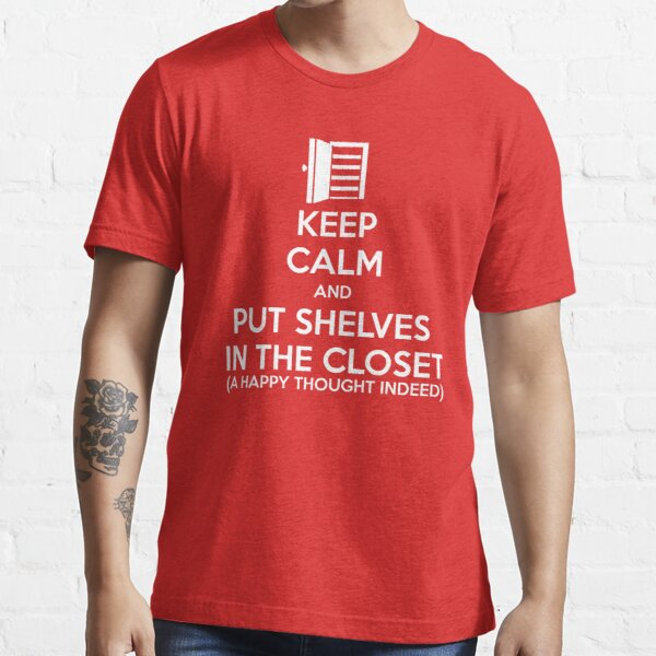 Keep Calm And Put Shelves in the Closet Essential T-Shirt