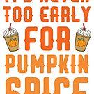 Es ist nie zu früh für Pumpkin Spice von kjanedesigns
