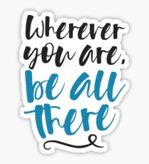 Wherever You Are Be All There Sticker